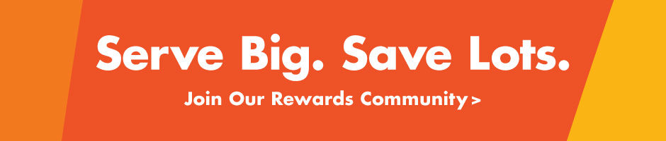 Serve Big. Save Lots. Join our Rewards Community!
