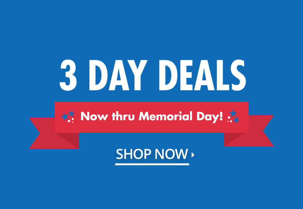 3 Day Deals. Now thru Memorial Day. Shop Now