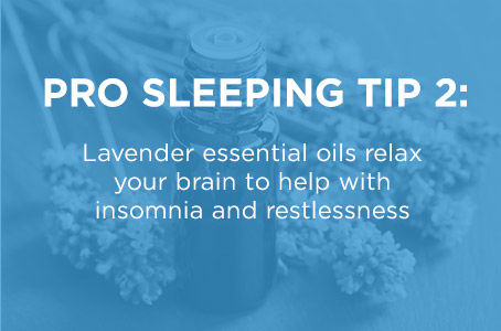 Pro Sleeping Tip Two: Lavender essential oils relax your brain to help with insomnia and restlessness