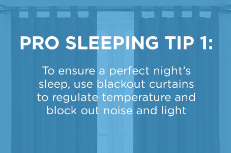 Pro Sleeping Tip 1: to ensure a perfect night's sleep, use blackout curtains to regulate temperature and block out noise and light