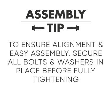 Oakmont Assembly Tip. To ensure alignment and easy assembly, secure all bolts and washers in place before fully tightening