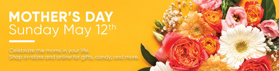 Mother's Day is May 12th. Shop in-store and online for gifts.