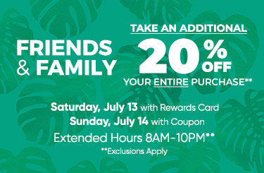 Friends and Family. 20 Percent Off Saturday, July 13th with Rewards Card and Sunday, July 14 with Coupon
