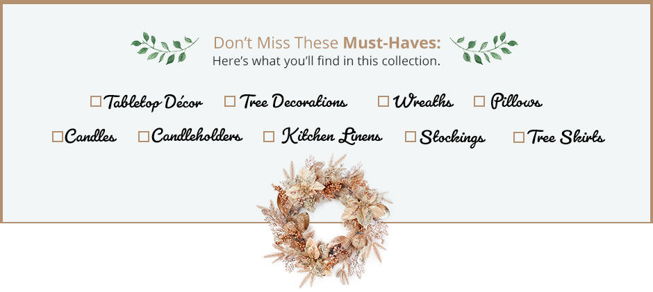 Here's what you'll find in this collection. Tabletop decor, tree decorations, wreaths, pillows, candles, candleholders, kitchen linens, stockings, tree skirts.