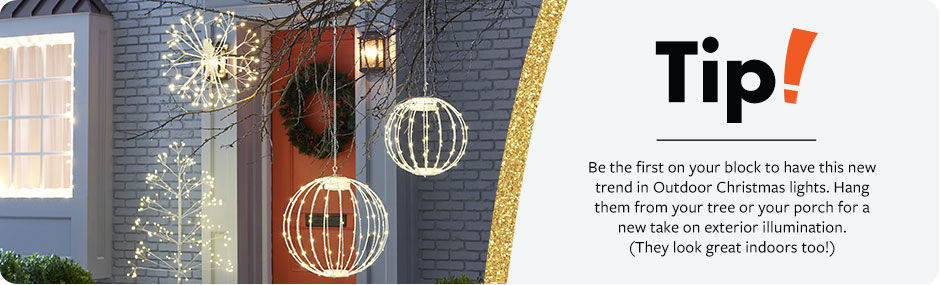 Tip! Be the first on your block with this new trend in Christmas lights - hanging globes. Hang them from your tree or porch for a new take on outdoor lighting.