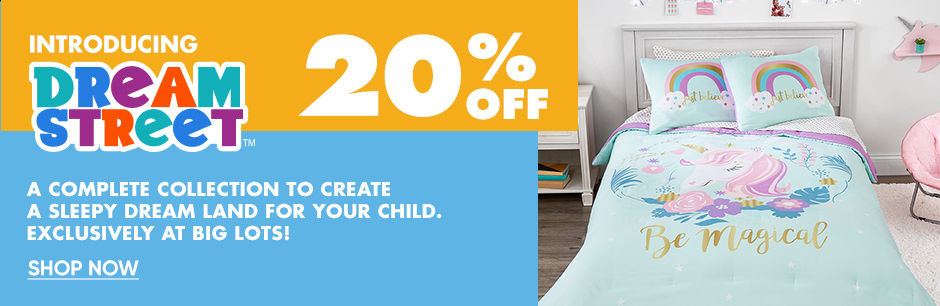 Introducing Dream Street. Additional 20 percent Off. A complete collection to create a sleepy dream land for your child. Exclusively at Big Lots. Shop Now.