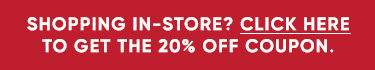 Shopping in store? Click here to get the 20 percent off coupon.