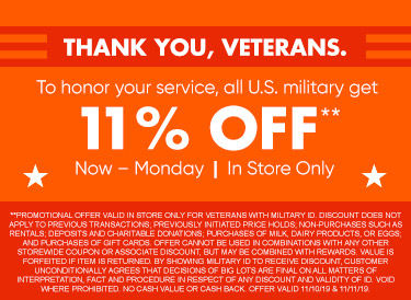 Thank you , Veterans. To honor your service, all U.S. military get 11% Off Now through Monday. In store only.