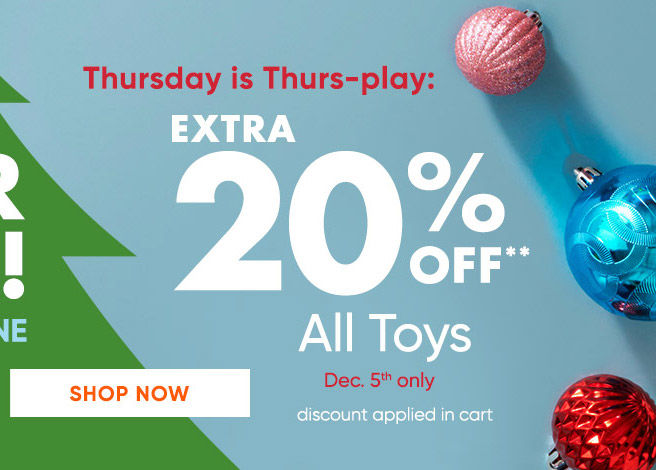 Its Cyber Week! In store and online. Thursday is Thurs-play. Extra 20 percent off all Toys. December 5the only. Discount applied in cart. Print coupon. Shop Now.