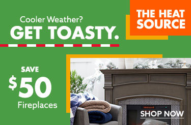 Cooler weather? Get toasty Save up to 50 dollars on Fireplaces. shop now