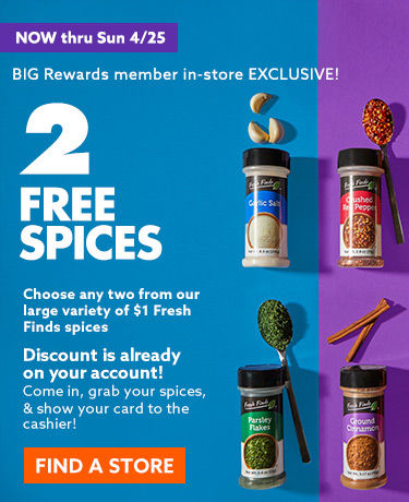 Big rewards member in store exclusive. 2 free spices. Choose any two from our large variety of 1 dollar fresh finds spices now through 4/25. Find a store