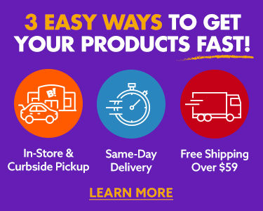 3 ways to get your products fast! In store and curbside pickup. Same day delivery. Free shipping over 59 dollars learn more