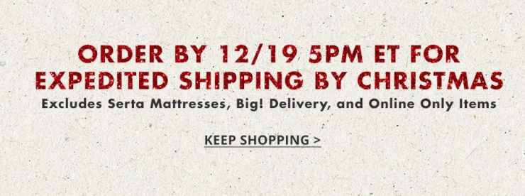 Order by December nineteenth at five pm eastern time for expedited shipping by Christmas. Excludes Serta Mattresses, Big Delivery and Online Only items. Keep Shopping